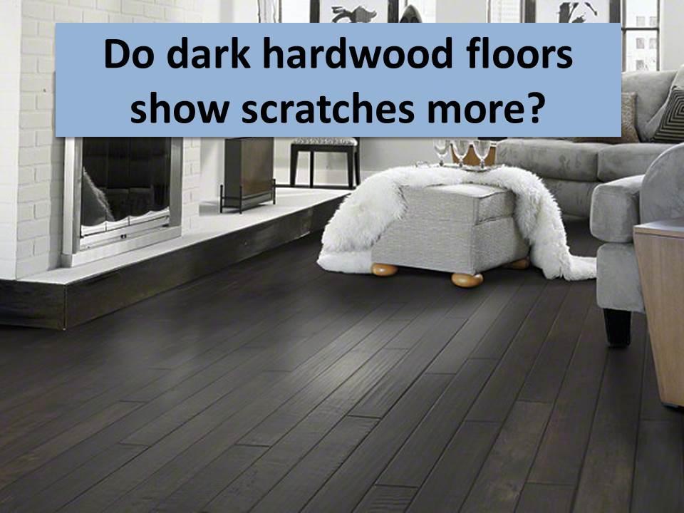 dark wood floors do dark hardwood floors show scratches more HNPDLHL